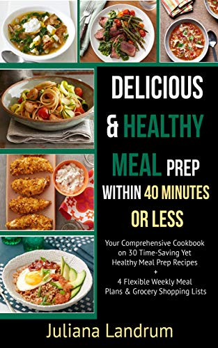 Delicious & Healthy Meal Prep within 40 Minutes or Less: Your Comprehensive Cookbook on 30 Time-Saving Yet Healthy Meal Prep Recipes + 4 Flexible Weekly Meal Plans & Grocery Shopping Lists by Juliana Landrum