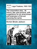 The corporation duty : its history, law, and practice, with suggestions for an amendment and extension of the act imposing the Same, Morton Strode Jackson, 1240031319
