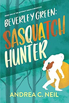 Beverley Green: Sasquatch Hunter: Book One of the Beverley Green Chronicles by [Neil, Andrea C.]