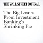 The Big Losers From Investment Banking's Shrinking Pie | Paul J. Davies