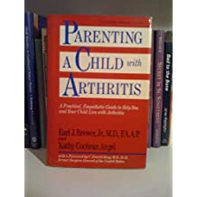 Parenting a Child With Arthritis: A Practical, Empathetic Guide to Help You and Your Child Live With Arthritis
