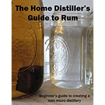 The Home Distiller's Guide to Rum: Beginner's guide to creating a rum micro distillery