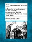 A Selection of leading cases on real property, conveyancing, and the construction of wills and deeds : with Notes, Owen Davies Tudor, 1240186355