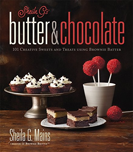 Sheila G\'s Butter & Chocolate: 101 Creative Sweets and Treats Using Brownie Batter