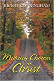 Making Choices in Christ, Rick Cunningham, 0595369863