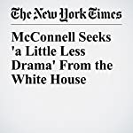 McConnell Seeks 'a Little Less Drama' From the White House | Jennifer Steinhauer,Emmarie Huetteman