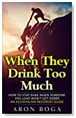 Alcoholism Recovery: When They Drink Too Much: How To Stay Sane When Someone You Love Won't Get Sober: An Alcoholism Recovery Guide (alcoholism recovery, ... alcoholism addiction, alcoholism fiction)