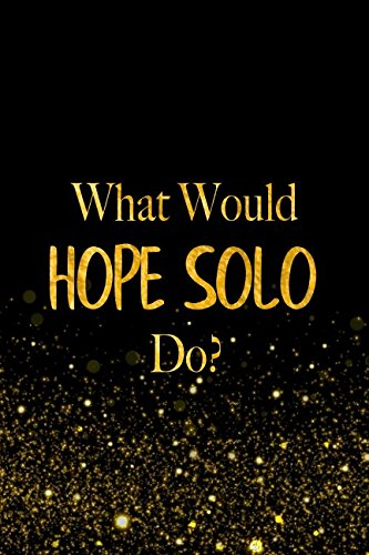 What Would Hope Solo Do?: Black and Gold Hope Solo Notebook For Women