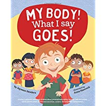 My Body! What I Say Goes!: A book to empower and teach children about personal body safety, feelings, safe and unsafe touch, private parts, secrets and surprises, consent, and respectful relationships