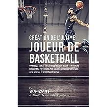 Creation de l'Ultime Joueur de Basketball: Apprenez les secrets utilises par les meilleurs joueurs et entraineurs de basketball professionnel pour ameliorer votre condition physique, votre Nutrition, et votre Tenacite Mentale