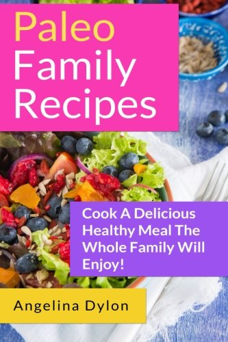 Paleo Family Recipes: Cook A Delicious Healthy Meal The Whole Family Will Enjoy! by Angelina Dylon