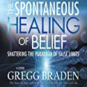 The Spontaneous Healing of Belief: Shattering the Paradigm of False Limits Speech by Gregg Braden Narrated by Gregg Braden