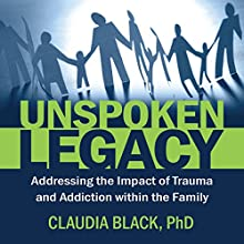 Unspoken Legacy: Addressing the Impact of Trauma and Addiction Within the Family Audiobook by Claudia Black Narrated by Gail L. Chaffee