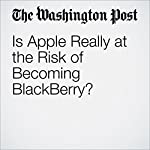 Is Apple Really at the Risk of Becoming BlackBerry? | Hayley Tsukayama