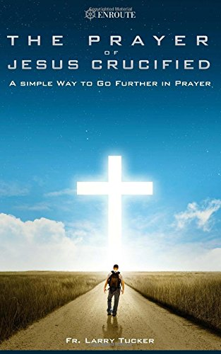 Read Online The Prayer of Jesus Crucified: A Simple Way to Go Further in Prayer PDF