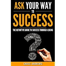 Ask Your Way to Success - The Definitive Guide to Success Through Asking: How to Transform Your Life by Learning the Art of Asking (Your Path to Success: A Five Part Series Book 4)
