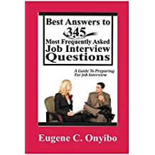 Best Answers To 345 Most Frequently Asked Job Interview Questions: A Guide To Preparing For Job Interview (Complete Manual for Job Seekers)