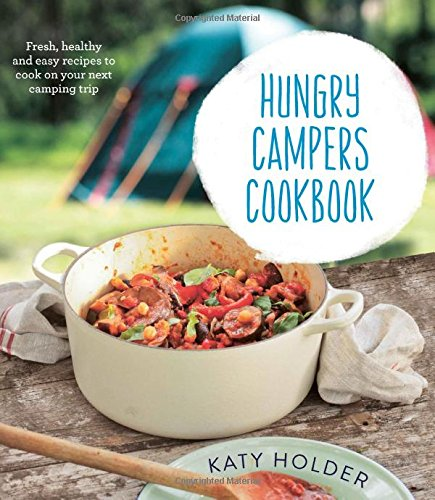 Hungry Campers Cookbook: Fresh, Healthy and Easy Recipes to Cook on Your Next Camping Trip by Katy Holder