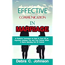EFFECTIVE COMMUNICATION IN MARRIAGE: A Powerful Technique on How to Cool Off an Argument between You and Your Partner When It Starts Spiraling Out Of Control
