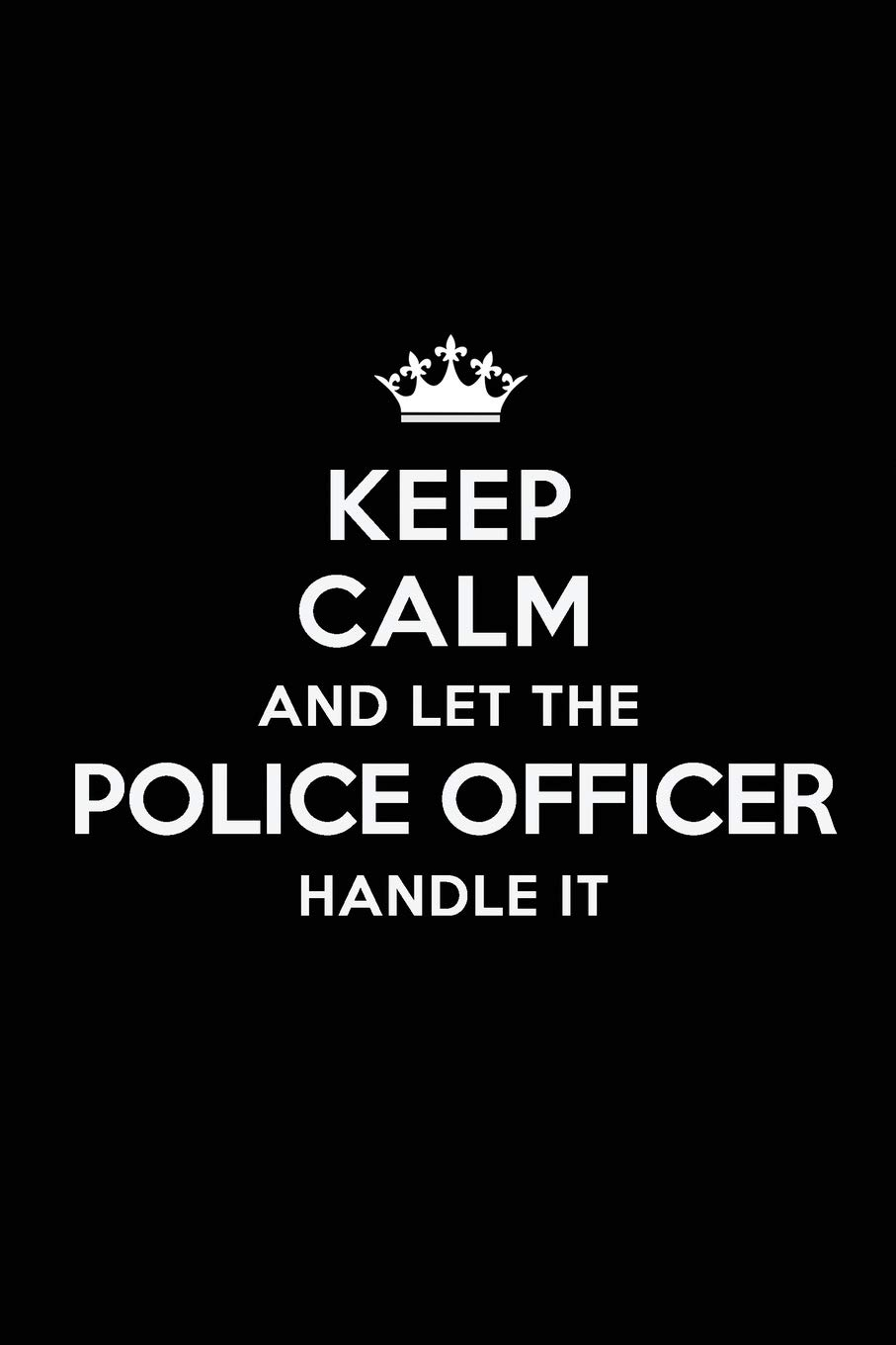 Keep Calm and Let the Police Officer Handle It: Blank Lined ...