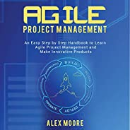 Agile Project Management: An Easy Step by Step Handbook to Learn Agile Project Management and Make Innovative Products