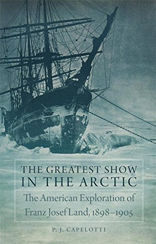 The Greatest Show in the Arctic: The American Exploration of Franz Josef Land, 1898-1905 (American Exploration and Travel Series Book 82)
