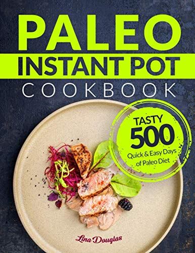 Paleo Instant Pot Cookbook: Tasty 500 Quick and Easy Days of Paleo Diet: Instant Pot Cookbook: Paleo for Beginners: Paleo Diet by Lina Douglas