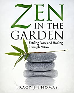 Zen in the Garden: Finding Peace and Healing Through Nature by [Tracy J Thomas]