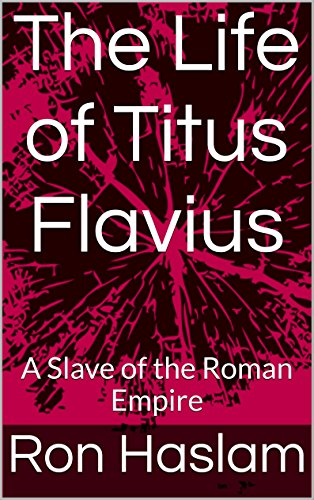 The Life of Titus Flavius: A Slave of the Roman Empire