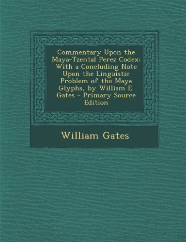 Commentary Upon the Maya-Tzental Perez Codex: With a Concluding Note Upon the Linguistic Problem of the Maya Glyphs, by William E. Gates - Primary Sou
