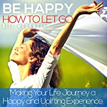 Be Happy: How to Let Go: Making Your Life Journey a Happy and Uplifting Experience Audiobook by Bill McDowell Narrated by Dominic Carlos