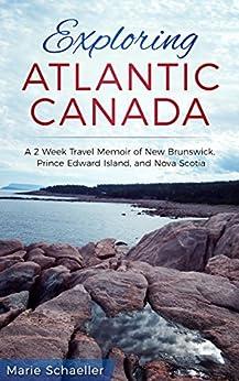 Exploring Atlantic Canada: A 2-Week Travel Memoir of New Brunswick, Prince Edward Island, and Nova Scotia by [Schaeller, Marie]