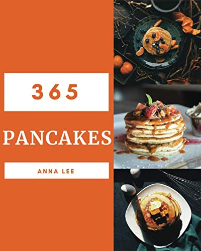 Pancakes 365: Enjoy 365 Days With Amazing Pancake Recipes In Your Own Pancake Cookbook! [Book 1] by Anna Lee