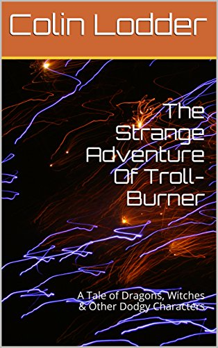 The Strange Adventure Of Troll-Burner: A Tale of Dragons, Witches & Other Dodgy Characters (Evil Fairy Tale Characters)