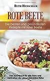 Rote Beete – Die besten und gesündesten Rezepte mir roter Beete: Das Kochbuch für alle Fans und Liebhaber der gesunden roten Rübe