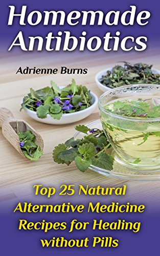 Homemade Antibiotics: Top 25 Natural Alternative Medicine Recipes for Healing without Pills by [Burns, Adrienne ]