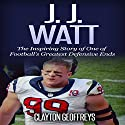 J.J. Watt: The Inspiring Story of One of Football's Greatest Defensive Ends Audiobook by Clayton Geoffreys Narrated by BJ Fessant