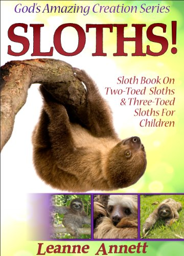 Sloths! Sloth Book On Two-Toed Sloths & Three-Toed Sloths For Children: Fun Animal Picture Book for Kids with Interesting Facts & Wildlife Photos (God's Amazing Creation Series 3) by [Annett, Leanne]
