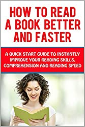How to Read A Book Better and Faster: A Quick Start Guide to Instantly Improve Your Reading Skills, Comprehension and Reading Speed (Speed Reading Techniques, ... Increase Reading Speed) (English Edition)