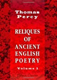 Reliques of Ancient English Poetry : Consisting of Old Heroic Ballads, Songs, and Other Pieces of Our Earlier Poets, Percy, Thomas, 1402173814