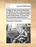 A Letter to the Court of Directors for Affairs of the United Company of Merchants of England Trading to the East Indies Concerning the Proposed Super, Alexander Dalrymple, 1140702491