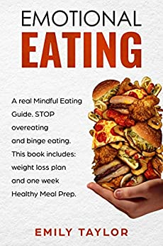 Emotional Eating: A real Mindful Eating Guide. STOP overeating and binge eating. This book includes: weight loss plan and one week Healthy Meal Prep. by [Taylor, Emily]
