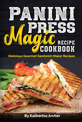 Panini Press Magic Recipe Cookbook: Delicious Gourmet Sandwich Maker Recipes (Gourmet Panini Press Recipes Book 1) by Katherine Archer