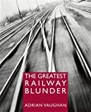 The Greatest Railway Blunder, Adrian Vaughan, 0711032742