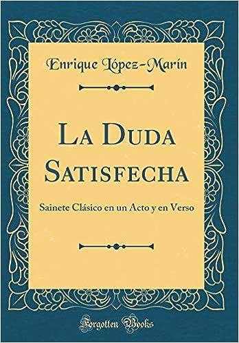 La Duda Satisfecha: Sainete Clásico en un Acto y en Verso ...
