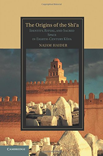 Read Online The Origins of the Shī'a: Identity, Ritual, and Sacred Space in Eighth-Century Kūfa (Cambridge Studies in Islamic Civilization) PDF