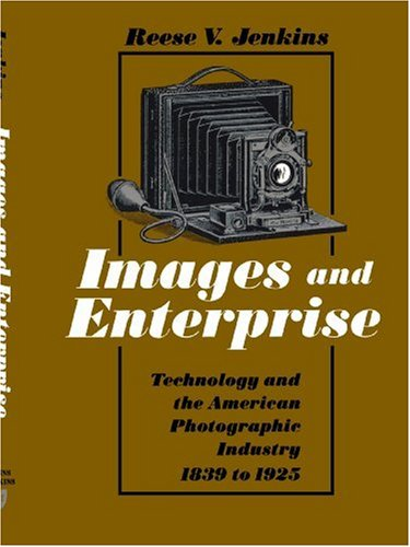 Images and Enterprise: Technology and the American Photographic Industry, 1839-1925 (Johns Hopkins Studies in the History of Technology)