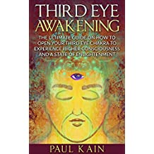 Third Eye Awakening:The Ultimate Guide on How to Open Your Third Eye Chakra to Experience Higher Consciousness and a State of Enlightenment (Third Eye, Pineal Gland, Chakra, Kundalini)