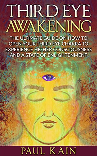 Third Eye Awakening:The Ultimate Guide on How to Open Your Third Eye Chakra  to Experience Higher Consciousness and a State of Enlightenment (Third