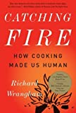 Catching Fire: How Cooking Made Us Human 1st (first) Trade Paper Edition by Wrangham, Richard published by Basic Books (2010)